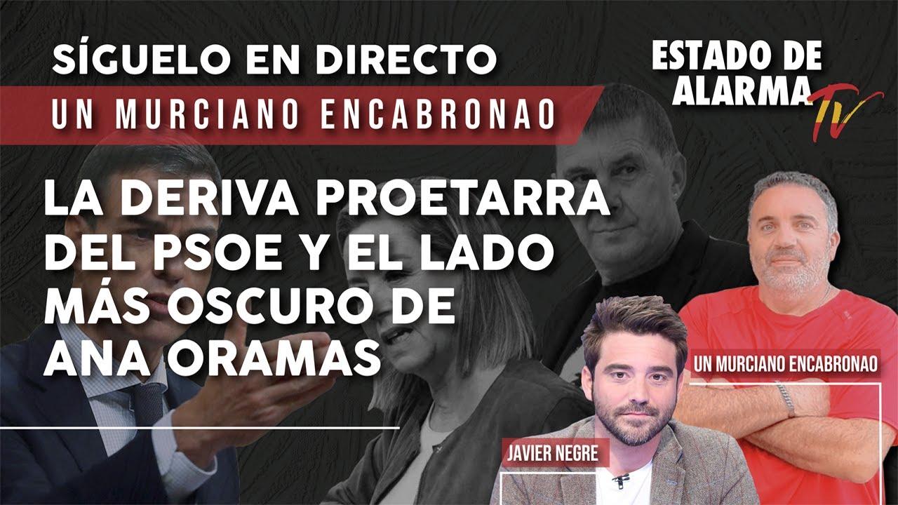 La DERIVA PROETARRA del PSOEy el lado MÁS OSCURO de ANA ORAMAS, Un Murciano Encabronao