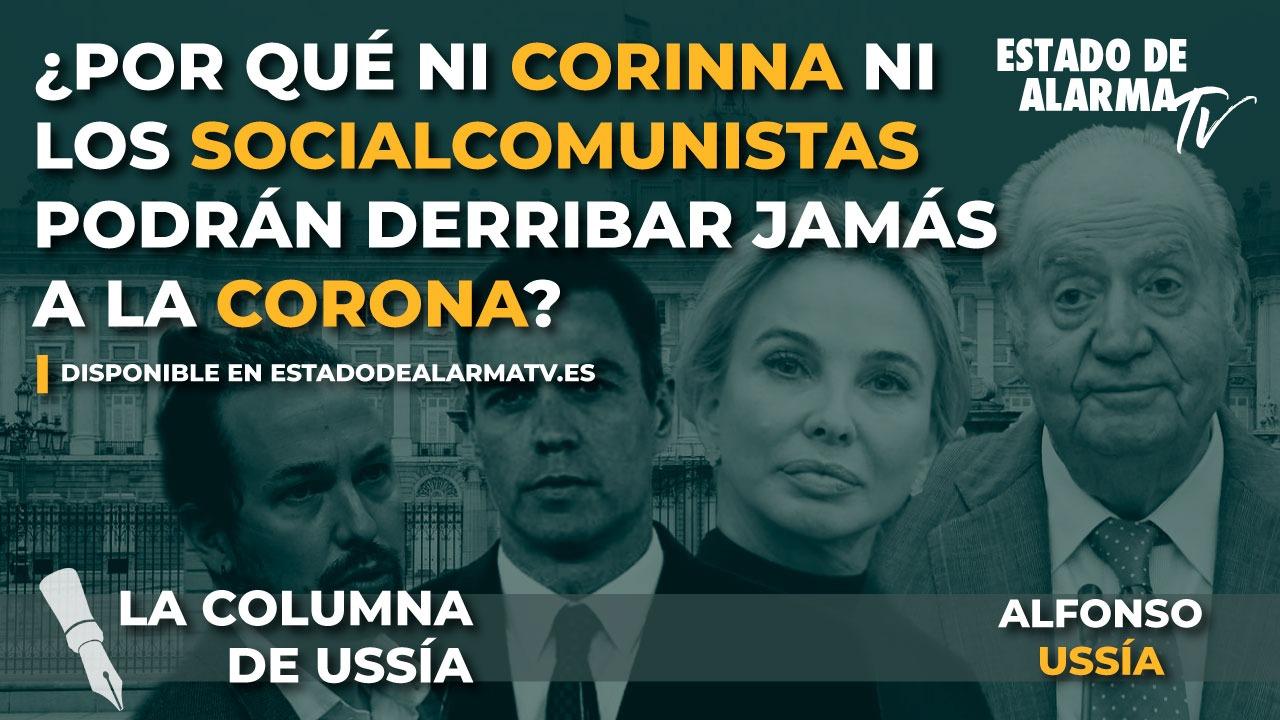 LA COLUMNA de Alfonso USSÍA. ¿Por qué ni CORINNA ni los SOCIALCOMUNISTAS PODRÁN DERRIBAR jamás a la CORONA?